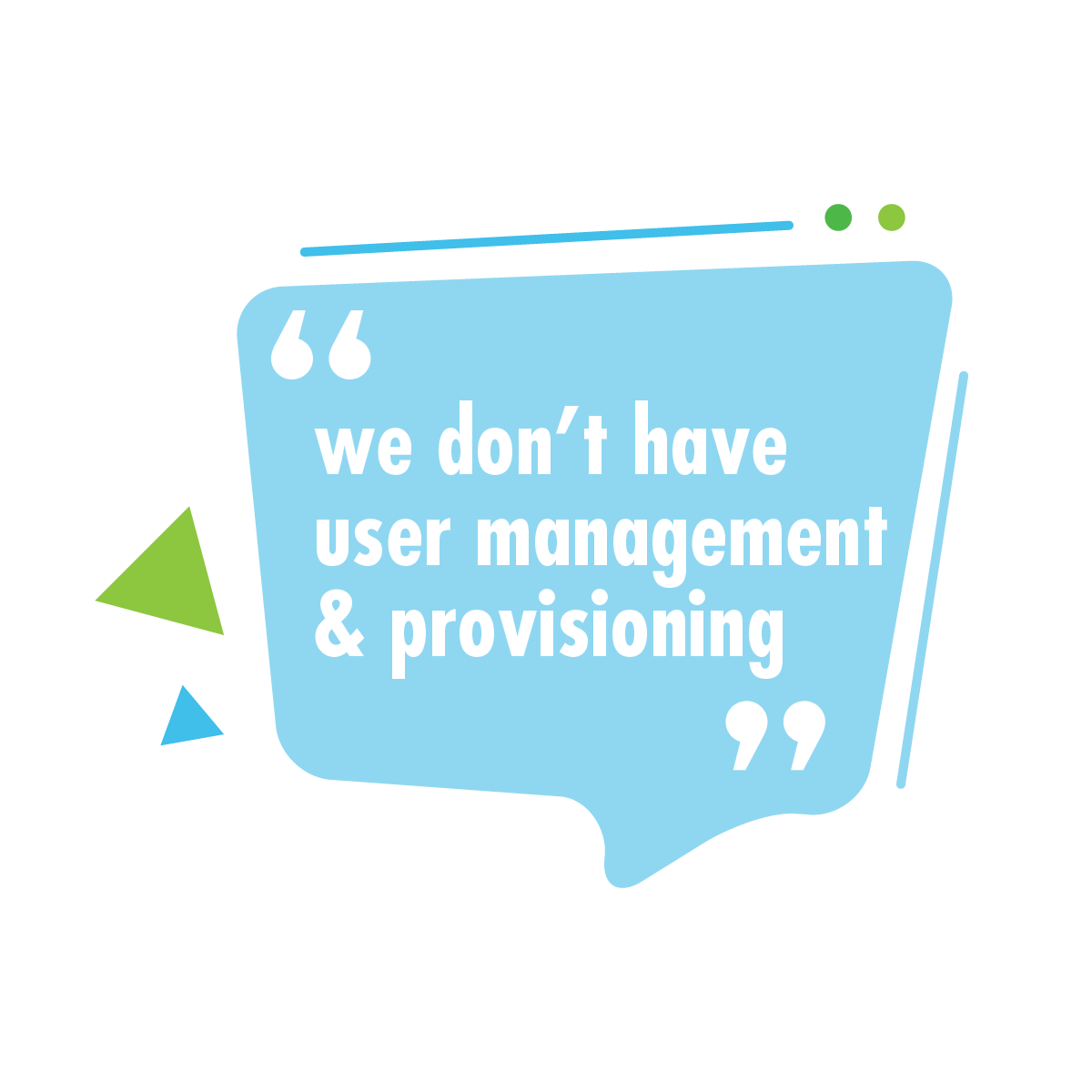 """We don't have user management and provisioning."""